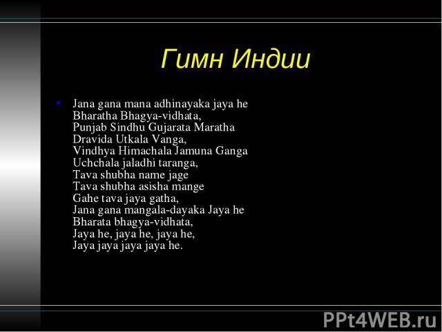 Гимн Индии Jana gana mana adhinayaka jaya he Bharatha Bhagya-vidhata, Punjab Sindhu Gujarata Maratha Dravida Utkala Vanga, Vindhya Himachala Jamuna Ganga Uchchala jaladhi taranga, Tava shubha name jage Tava shubha asisha mange Gahe tava jaya gatha, …