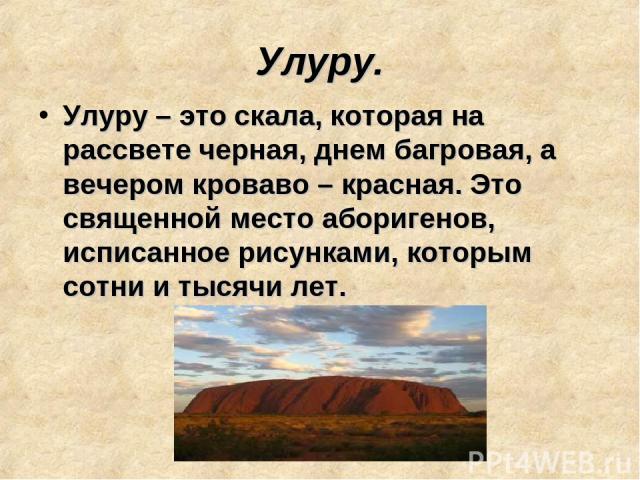 Улуру. Улуру – это скала, которая на рассвете черная, днем багровая, а вечером кроваво – красная. Это священной место аборигенов, исписанное рисунками, которым сотни и тысячи лет.