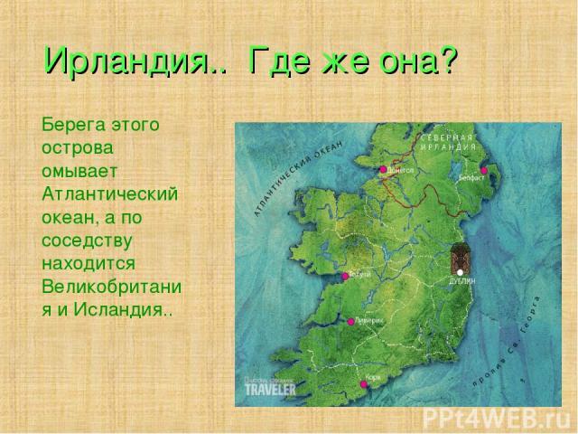 Ирландия.. Где же она? Берега этого острова омывает Атлантический океан, а по соседству находится Великобритания и Исландия..