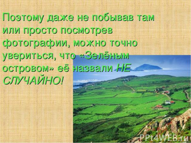 Поэтому даже не побывав там или просто посмотрев фотографии, можно точно увериться, что «Зелёным островом» её назвали НЕ СЛУЧАЙНО!