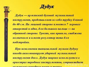 Дудук — армянский духовой музыкальный инструмент, представляет из себя трубку дл