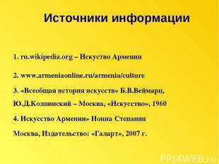 1. ru.wikipedia.org – Искуство Армении 2. www.armeniaonline.ru/armenia/culture 3
