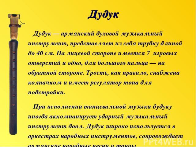 Дудук — армянский духовой музыкальный инструмент, представляет из себя трубку длиной до 40 см. На лицевой стороне имеется 7 игровых отверстий и одно, для большого пальца — на обратной стороне. Трость, как правило, снабжена колпачком и имеет регулято…