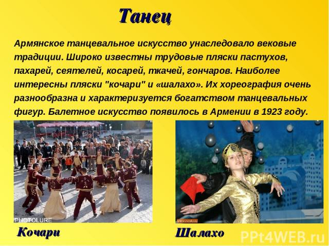 Танец Кочари Армянское танцевальное искусство унаследовало вековые традиции. Широко известны трудовые пляски пастухов, пахарей, сеятелей, косарей, ткачей, гончаров. Наиболее интересны пляски
