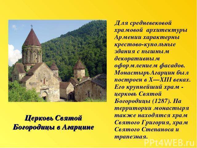 Церковь Святой Богородицы в Агарцине Для средневековой храмовой архитектуры Армении характерны крестово-купольные здания с пышным декоративным оформлением фасадов. Монастырь Агарцин был построен в X—XIII веках. Его крупнейший храм - церковь Святой Б…