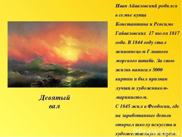 Девятый вал Иван Айвазовский родился в семье купца Константина и Репсиме Гайвазовских 17 июля 1817 года. В 1844 году стал живописцем Главного морского штаба. За свою жизнь написал 5000 картин и был признан лучшим художником-маринистом. С 1845 жил в …