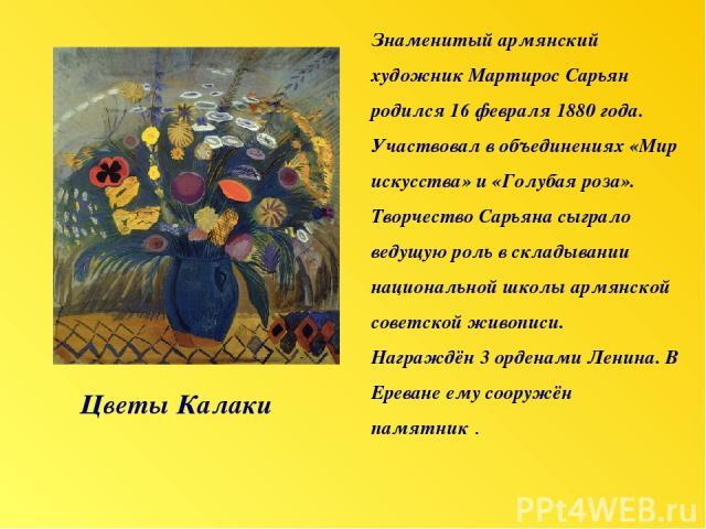 Цветы Калаки Знаменитый армянский художник Мартирос Сарьян родился 16 февраля 1880года. Участвовал в объединениях «Мир искусства» и «Голубая роза». Творчество Сарьяна сыграло ведущую роль в складывании национальной школы армянской советской живопис…