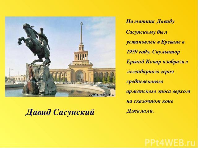 Давид Сасунский Памятник Давиду Сасунскому был установлен в Ереване в 1959 году. Скульптор Ерванд Кочар изобразил легендарного героя средневекового армянского эпоса верхом на сказочном коне Джалали.