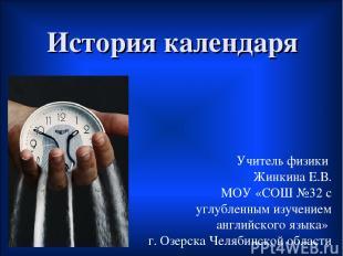 История календаря Учитель физики Жинкина Е.В. МОУ «СОШ №32 с углубленным изучени