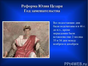 Реформа Юлия Цезаря Год замешательства Все недостающие дни были подсчитаны и в 4