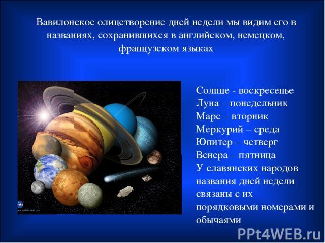Вавилонское олицетворение дней недели мы видим его в названиях, сохранившихся в английском, немецком, французском языках Солнце - воскресенье Луна – понедельник Марс – вторник Меркурий – среда Юпитер – четверг Венера – пятница У славянских народов н…