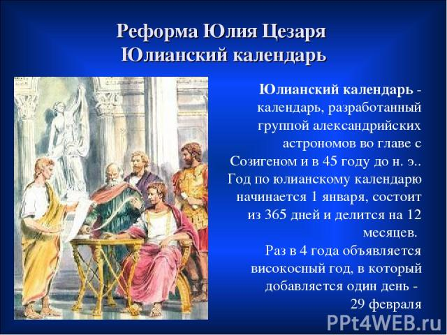 Реформа Юлия Цезаря Юлианский календарь Юлианский календарь- календарь, разработанный группой александрийских астрономов во главе с Созигеном и в 45 году дон.э.. Год по юлианскому календарю начинается 1 января, состоит из 365 дней и делится на 12…