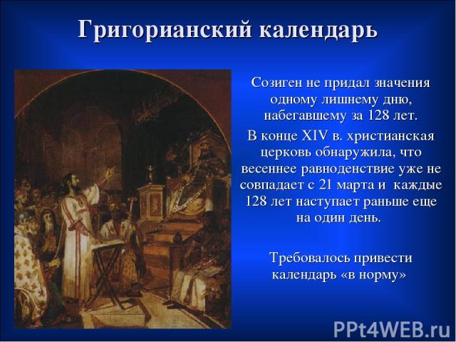 Григорианский календарь Созиген не придал значения одному лишнему дню, набегавшему за 128 лет. В конце XIV в. христианская церковь обнаружила, что весеннее равноденствие уже не совпадает с 21 марта и каждые 128 лет наступает раньше еще на один день.…