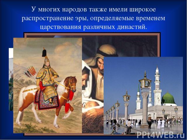 У многих народов также имели широкое распространение эры, определяемые временем царствования различных династий.