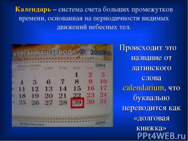 Календарь – система счета больших промежутков времени, основанная на периодичности видимых движений небесных тел. Происходит это название от латинского слова calendarium, что буквально переводится как «долговая книжка»