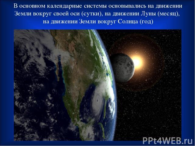 В основном календарные системы основывались на движении Земли вокруг своей оси (сутки), на движении Луны (месяц), на движении Земли вокруг Солнца (год)