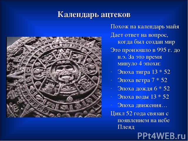 Календарь ацтеков Похож на календарь майя Дает ответ на вопрос, когда был создан мир Это произошло в 995 г. до н.э. За это время минуло 4 эпохи: Эпоха тигра 13 * 52 Эпоха ветра 7 * 52 Эпоха дождя 6 * 52 Эпоха воды 13 * 52 Эпоха движения… Цикл 52 год…