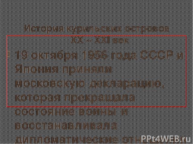 История курильских островов XX – XXI век 19 октября 1956 года СССР и Япония приняли московскую декларацию, которая прекращала состояние войны и восстанавливала дипломатические отношения между двумя странами, а также фиксировала согласие СССР на пере…