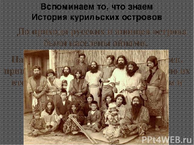 До прихода русских и японцев острова были населены айнами. На их языке «куру» означало «человек, пришедший ниоткуда», откуда и пошло их второе название «курильцы», а затем и наименование архипелага. Вспоминаем то, что знаем История курильских островов