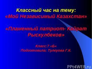 Классный час на тему: «Мой Независимый Казахстан» «Пламенный патриот- Кайрат Рыс