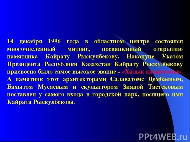 14 декабря 1996 года в областном центре состоялся многочисленный митинг, посвященный открытию памятника Кайрату Рыскулбекову. Накануне Указом Президента Республики Казахстан Кайрату Рыскулбекову присвоено было самое высокое звание - «Халык кахарманы…