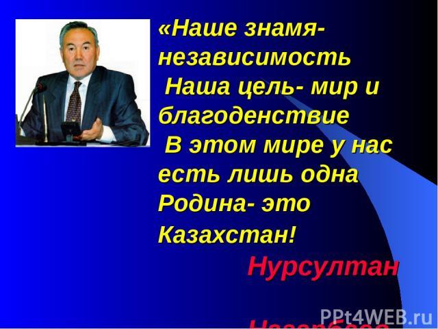«Наше знамя-независимость Наша цель- мир и благоденствие В этом мире у нас есть лишь одна Родина- это Казахстан! Нурсултан Назарбаев