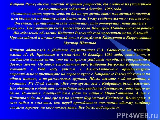 Кайрат Рыскулбеков, павший жертвой репрессий, был одним из участников алма-атинских событий в декабре 1986 года. «Останься этот парень жив, он бы не пременно стал пламенным поэтом или большим политическим деятелем. Тому свидетельство - его письма, д…