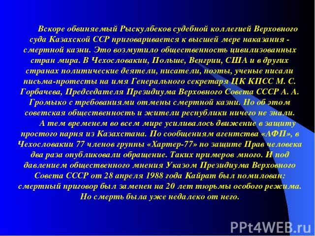 Вскоре обвиняемый Рыскулбеков судебной коллегией Верховного суда Казахской ССР приговаривается к высшей мере наказания - смертной казни. Это возмутило общественность цивилизованных стран мира. В Чехословакии, Польше, Венгрии, США и в других странах …