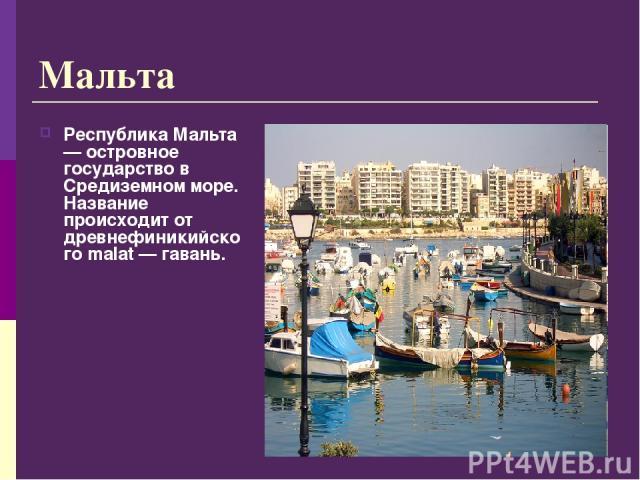 Республика Мальта — островное государство в Средиземном море. Название происходит от древнефиникийского malat — гавань. Мальта