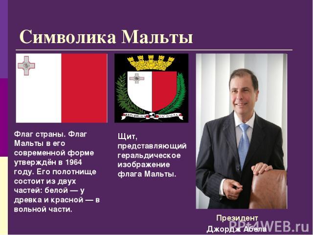 Символика Мальты Джордж Абела Флаг страны. Флаг Мальты в его современной форме утверждён в 1964 году. Его полотнище состоит из двух частей: белой — у древка и красной — в вольной части. Щит, представляющий геральдическое изображение флага Мальты. Пр…