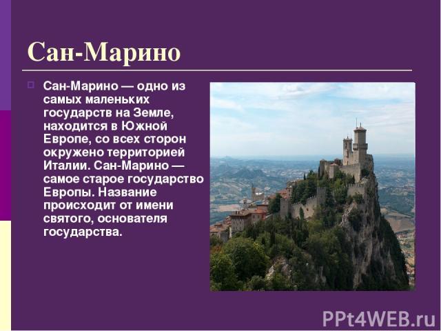 Сан-Марино Сан-Марино — одно из самых маленьких государств на Земле, находится в Южной Европе, со всех сторон окружено территорией Италии. Сан-Марино — самое старое государство Европы. Название происходит от имени святого, основателя государства.