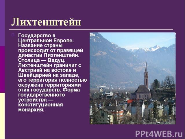 Лихтенштейн Государство в Центральной Европе. Название страны происходит от правящей династии Лихтенштейн. Столица — Вадуц. Лихтенштейн граничит с Австрией на востоке и Швейцарией на западе, его территория полностью окружена территориями этих госуда…