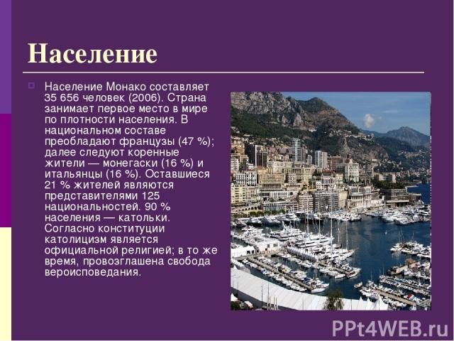 Население Население Монако составляет 35 656 человек (2006). Страна занимает первое место в мире по плотности населения. В национальном составе преобладают французы (47%); далее следуют коренные жители— монегаски (16%) и итальянцы (16%). Оставши…