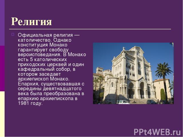 Религия Официальная религия— католичество. Однако конституция Монако гарантирует свободу вероисповедания. В Монако есть 5 католических приходских церквей и один кафедральный собор, в котором заседает архиепископ Монако. Епархия, существовавшая с се…