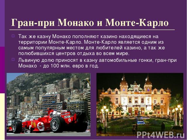 Гран-при Монако и Монте-Карло Так же казну Монако пополняют казино находящиеся на территории Монте-Карло. Монте-Карло является одним из самым популярным местом для любителей казино, а так же полюбившихся центров отдыха во всем мире. Львиную долю при…