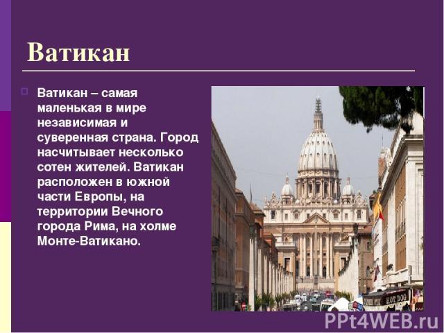 Ватикан Ватикан – самая маленькая в мире независимая и суверенная страна. Город насчитывает несколько сотен жителей. Ватикан расположен в южной части Европы, на территории Вечного города Рима, на холме Монте-Ватикано.