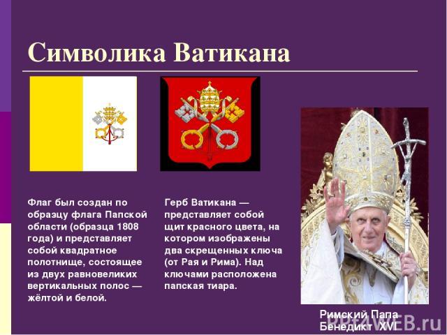 Символика Ватикана Герб Ватикана — представляет собой щит красного цвета, на котором изображены два скрещенных ключа (от Рая и Рима). Над ключами расположена папская тиара. Флаг был создан по образцу флага Папской области (образца 1808 года) и предс…