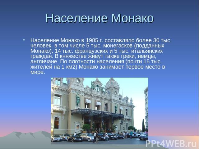 Население Монако Население Монако в 1985 г. составляло более 30 тыс. человек, в том числе 5 тыс. монегасков (подданных Монако), 14 тыс. французских и 5 тыс. итальянских граждан. В княжестве живут также греки, немцы, англичане. По плотности населения…