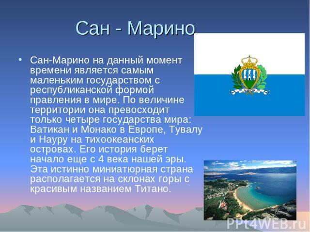 Сан - Марино Сан-Марино на данный момент времени является самым маленьким государством с республиканской формой правления в мире. По величине территории она превосходит только четыре государства мира: Ватикан и Монако в Европе, Тувалу и Науру на тих…