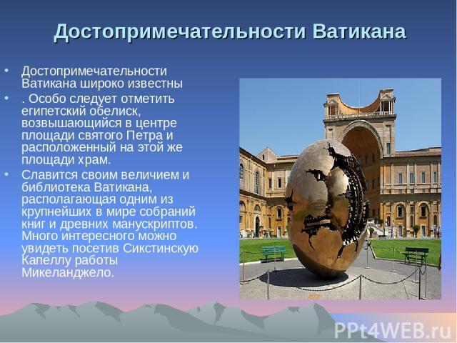Достопримечательности Ватикана Достопримечательности Ватикана широко известны . Особо следует отметить египетский обелиск, возвышающийся в центре площади святого Петра и расположенный на этой же площади храм. Славится своим величием и библиотека Ват…