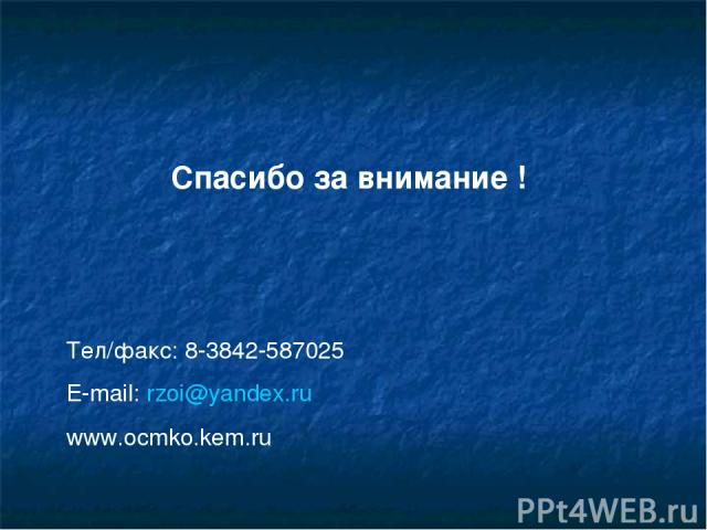 Спасибо за внимание ! Тел/факс: 8-3842-587025 E-mail: rzoi@yandex.ru www.ocmko.kem.ru