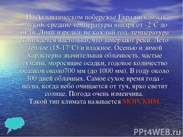 На Атлантическом побережье Евразии климат мягкий, средние температуры января от -2°С до нуля. Лишь изредка, не каждый год, температура понижается настолько, что замерзают реки. Лето теплое (15-17°С) и влажное. Осенью и зимой характерна значительная …