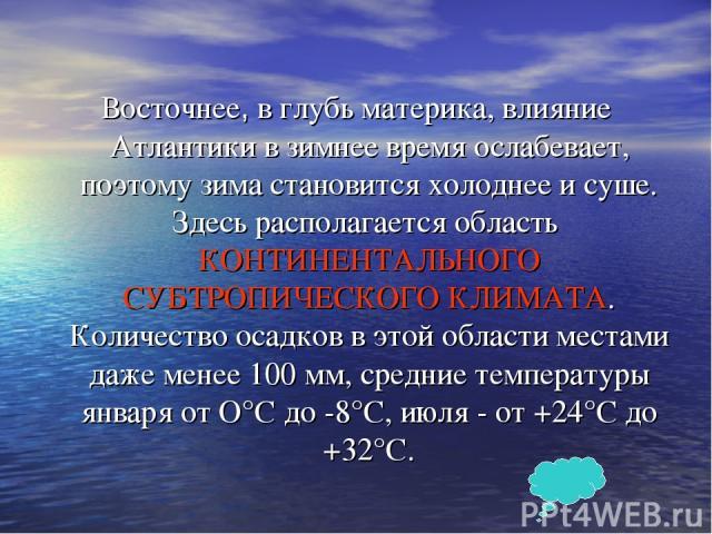 Восточнее, в глубь материка, влияние Атлантики в зимнее время ослабевает, поэтому зима становится холоднее и суше. Здесь располагается область КОНТИНЕНТАЛЬНОГО СУБТРОПИЧЕСКОГО КЛИМАТА. Количество осадков в этой области местами даже менее 100 мм, сре…