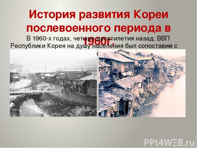 История развития Кореи послевоенного периода в 1960г. В 1960-х годах, четыре десятилетия назад, ВВП Республики Корея на душу населения был сопоставим с уровнями в самых бедных странах Африки и Азии.