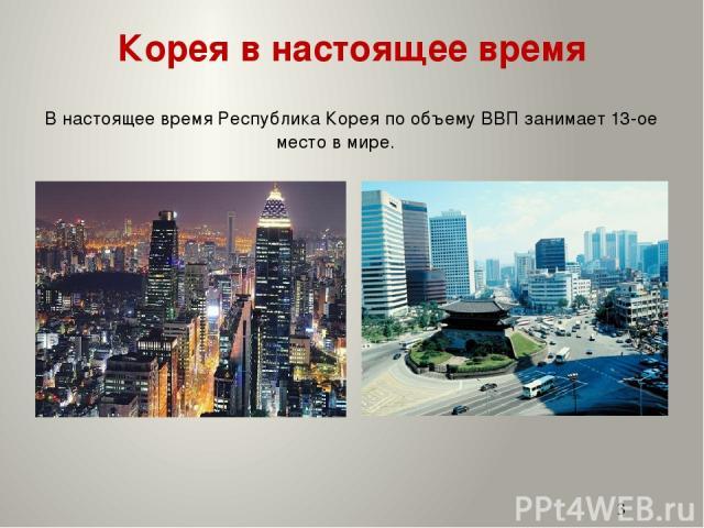 Корея в настоящее время В настоящее время Республика Корея по объему ВВП занимает 13-ое место в мире.