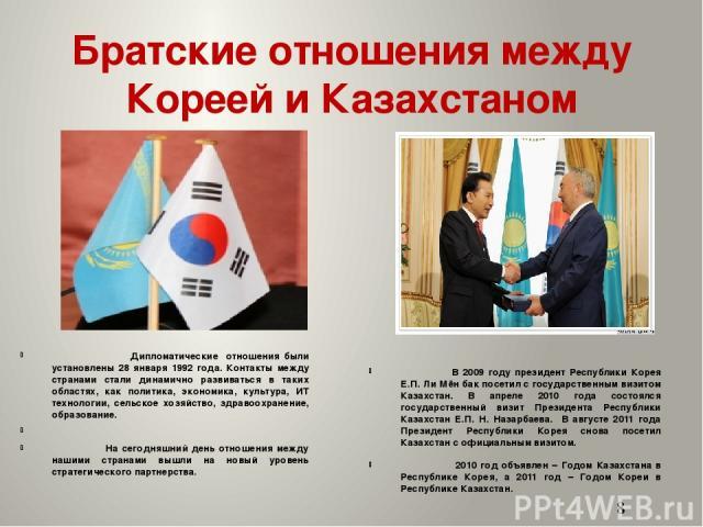 Братские отношения между Кореей и Казахстаном Дипломатические отношения были установлены 28 января 1992 года. Контакты между странами стали динамично развиваться в таких областях, как политика, экономика, культура, ИТ технологии, сельское хозяйство,…