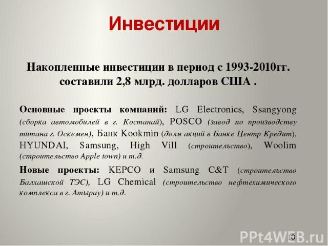 Инвестиции Накопленные инвестиции в период с 1993-2010гг. составили 2,8 млрд. долларов США . Основные проекты компаний: LG Electronics, Ssangyong (сборка автомобилей в г. Костанай), POSCO (завод по производству титана г. Оскемен), Банк Kookmin (доля…