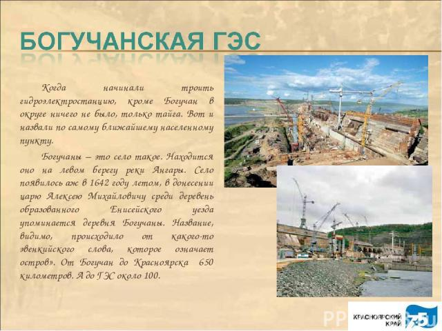 Когда начинали троить гидроэлектростанцию, кроме Богучан в округе ничего не было, только тайга. Вот и назвали по самому ближайшему населенному пункту. Богучаны – это село такое. Находится оно на левом берегу реки Ангары. Село появилось аж в 1642 год…