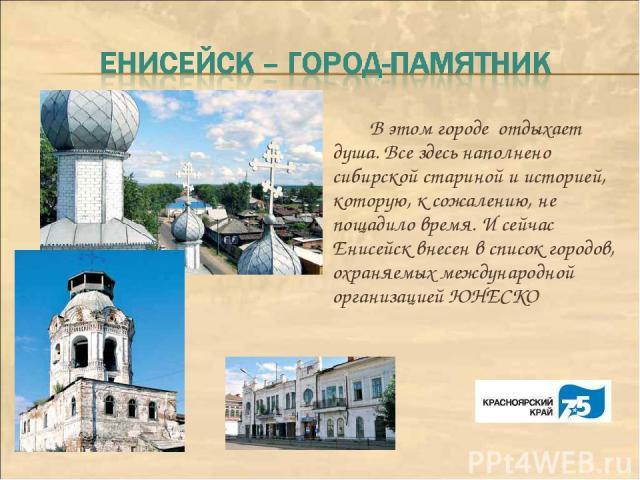 В этом городе отдыхает душа. Все здесь наполнено сибирской стариной и историей, которую, к сожалению, не пощадило время. И сейчас Енисейск внесен в список городов, охраняемых международной организацией ЮНЕСКО