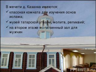 В мечети д. Казанка имеются: классная комната для изучения основ ислама; музей т